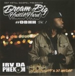 Irv Da Phenom - Dream Big Hustle Hard Vol.1